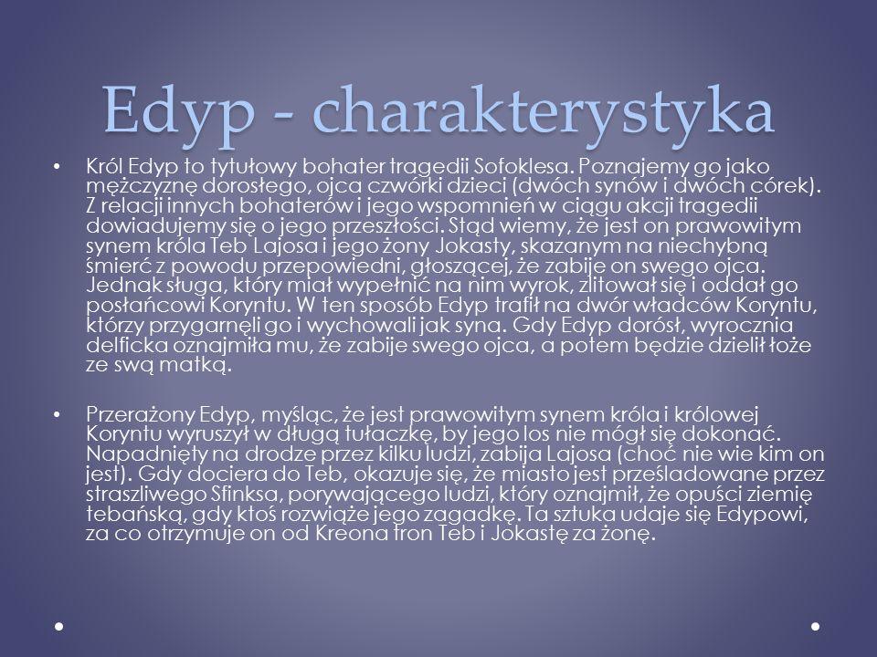 Edyp - charakterystyka Król Edyp to tytułowy bohater tragedii Sofoklesa. Poznajemy go jako mężczyznę dorosłego, ojca czwórki dzieci (dwóch synów i dwó
