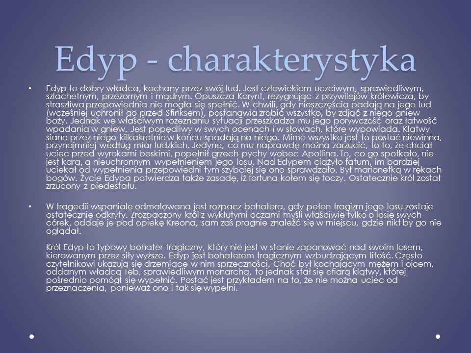 Edyp - charakterystyka Edyp to dobry władca, kochany przez swój lud. Jest człowiekiem uczciwym, sprawiedliwym, szlachetnym, przezornym i mądrym. Opusz