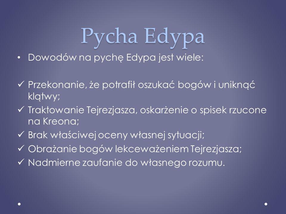 Pycha Edypa Dowodów na pychę Edypa jest wiele: Przekonanie, że potrafił oszukać bogów i uniknąć klątwy; Traktowanie Tejrezjasza, oskarżenie o spisek r