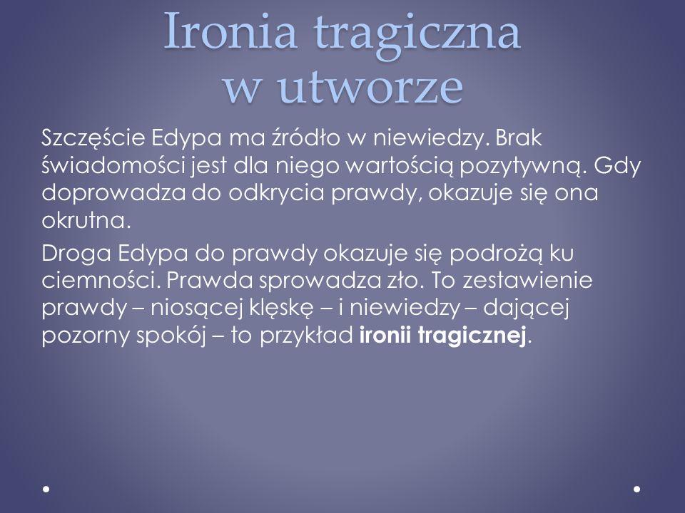 Ironia tragiczna w utworze Szczęście Edypa ma źródło w niewiedzy. Brak świadomości jest dla niego wartością pozytywną. Gdy doprowadza do odkrycia praw