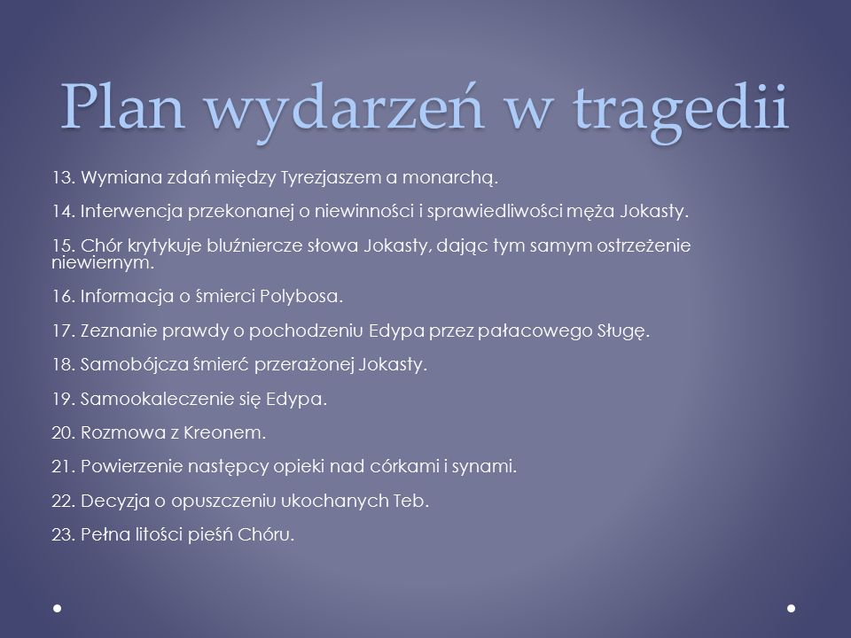 Plan wydarzeń w tragedii 13. Wymiana zdań między Tyrezjaszem a monarchą. 14. Interwencja przekonanej o niewinności i sprawiedliwości męża Jokasty. 15.