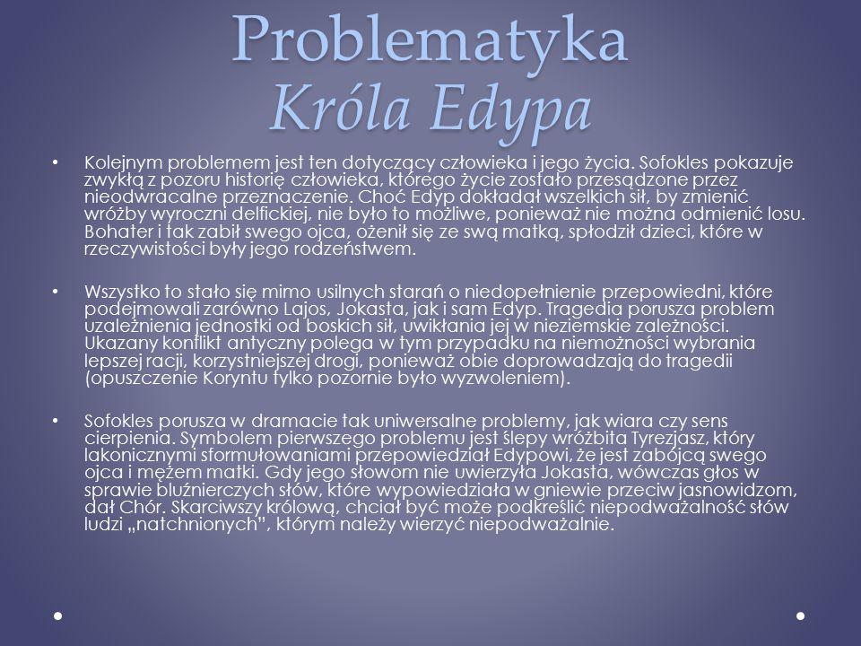 Problematyka Króla Edypa Kolejnym problemem jest ten dotyczący człowieka i jego życia. Sofokles pokazuje zwykłą z pozoru historię człowieka, którego ż