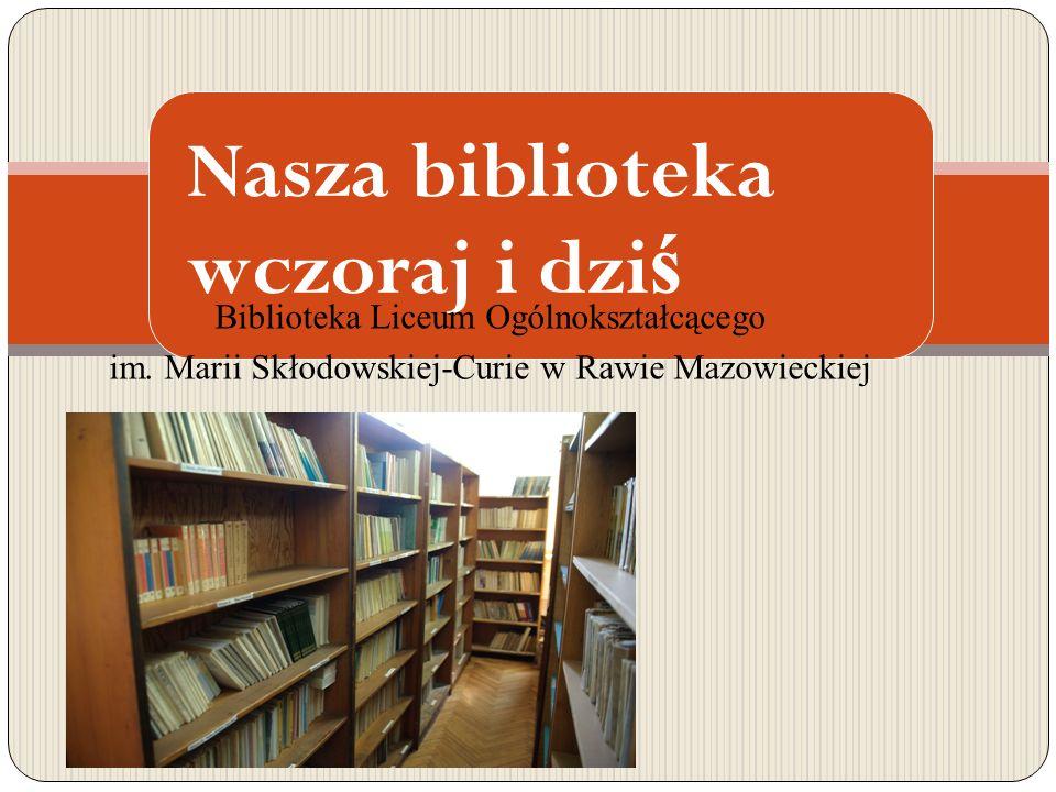 Nasza biblioteka wczoraj i dzi ś Biblioteka Liceum Ogólnokształcącego im.