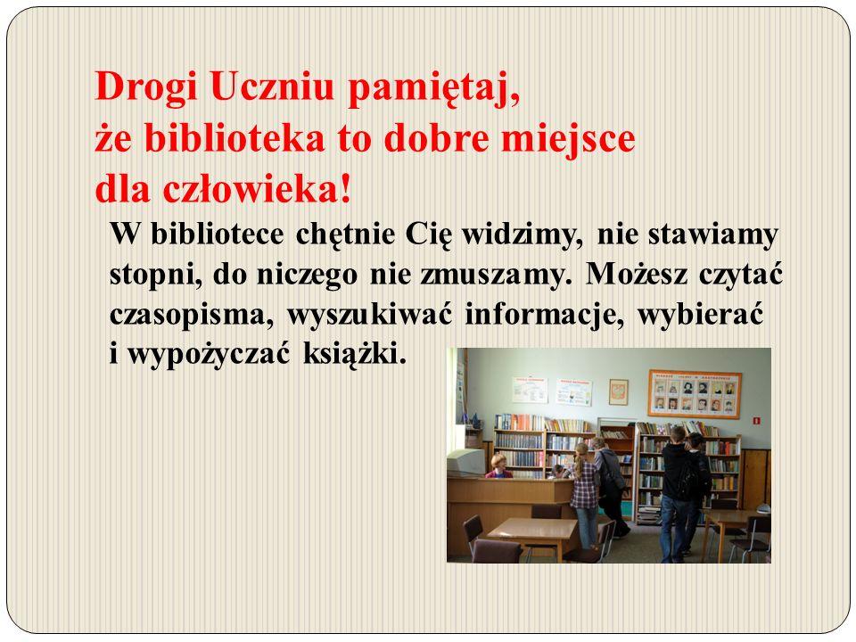 Drogi Uczniu pamiętaj, że biblioteka to dobre miejsce dla człowieka.