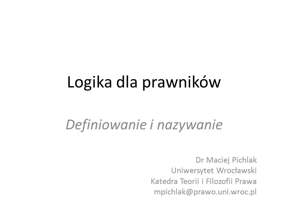 Logika dla prawników Definiowanie i nazywanie Dr Maciej Pichlak Uniwersytet Wrocławski Katedra Teorii i Filozofii Prawa mpichlak@prawo.uni.wroc.pl