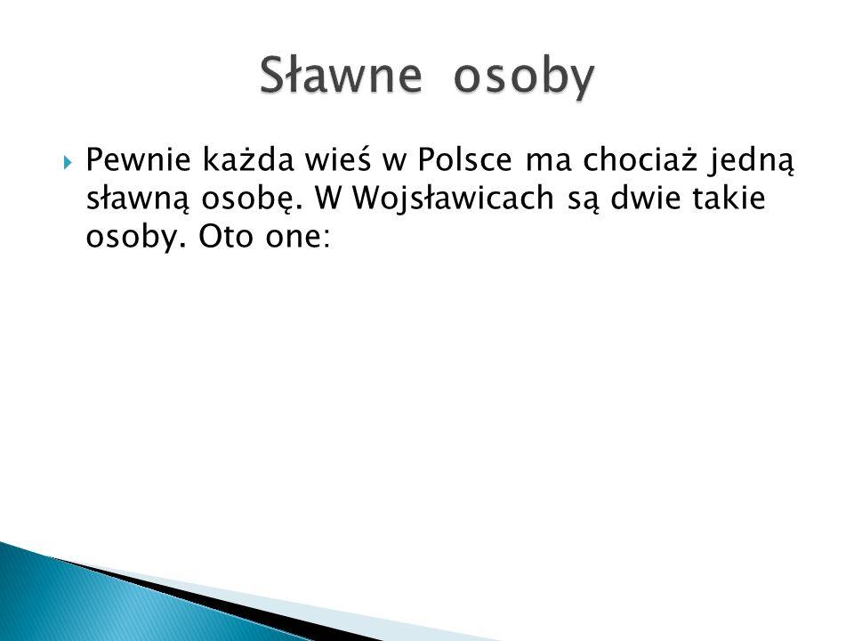  Pewnie każda wieś w Polsce ma chociaż jedną sławną osobę.