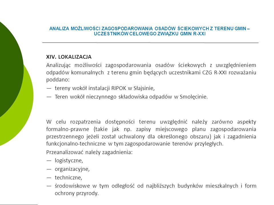 XIV.LOKALIZACJA Analizując możliwości zagospodarowania osadów ściekowych z uwzględnieniem odpadów komunalnych z terenu gmin będących uczestnikami CZG R-XXI rozważaniu poddano: ―tereny wokół instalacji RIPOK w Słajsinie, ―Teren wokół nieczynnego składowiska odpadów w Smolęcinie.