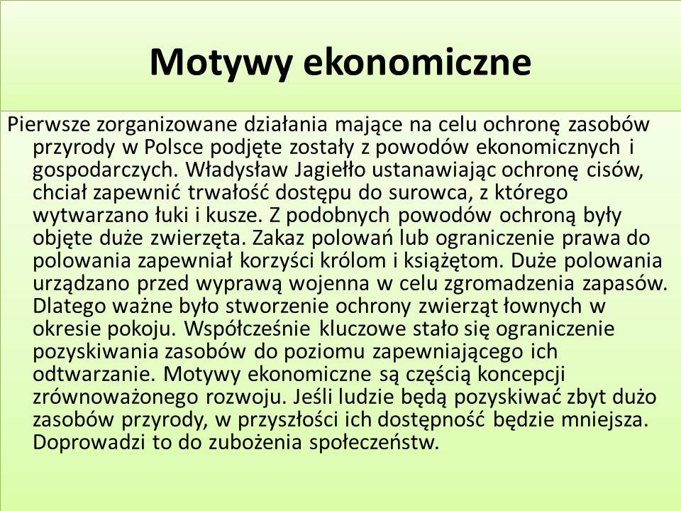 Motywy ekonomiczne Pierwsze zorganizowane działania mające na celu ochronę zasobów przyrody w Polsce podjęte zostały z powodów ekonomicznych i gospodarczych.