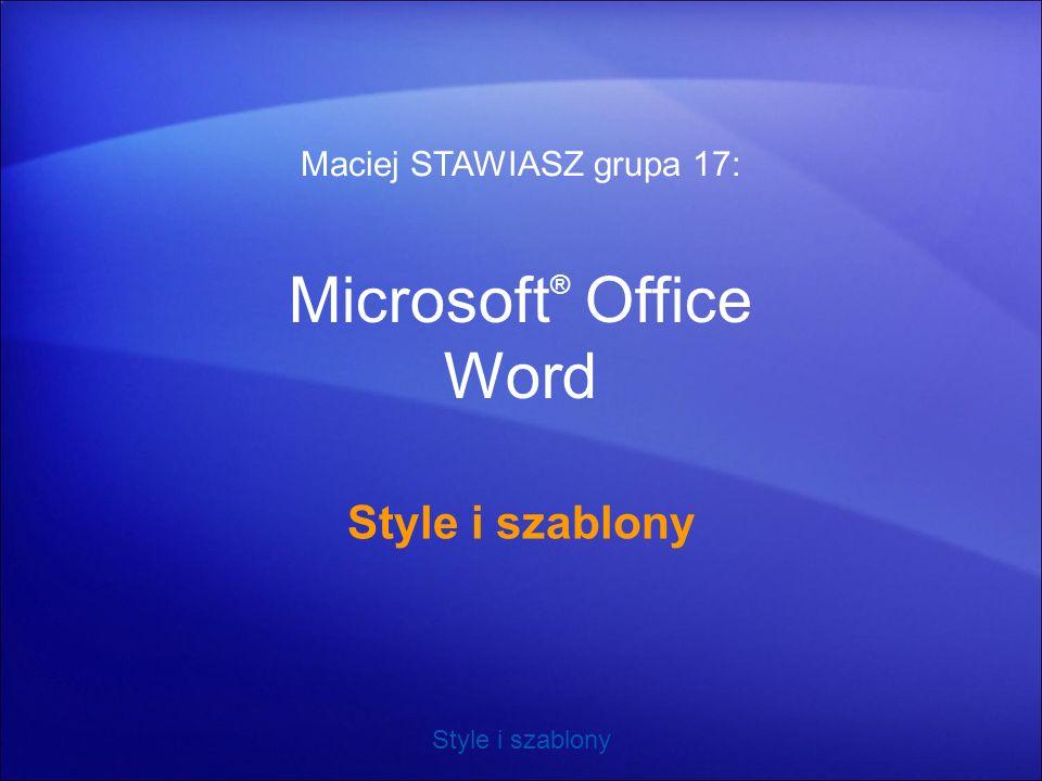 Style i szablony Microsoft ® Office Word Style i szablony Maciej STAWIASZ grupa 17: