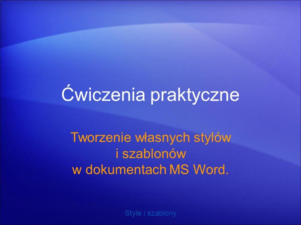Ćwiczenia praktyczne Tworzenie własnych stylów i szablonów w dokumentach MS Word.