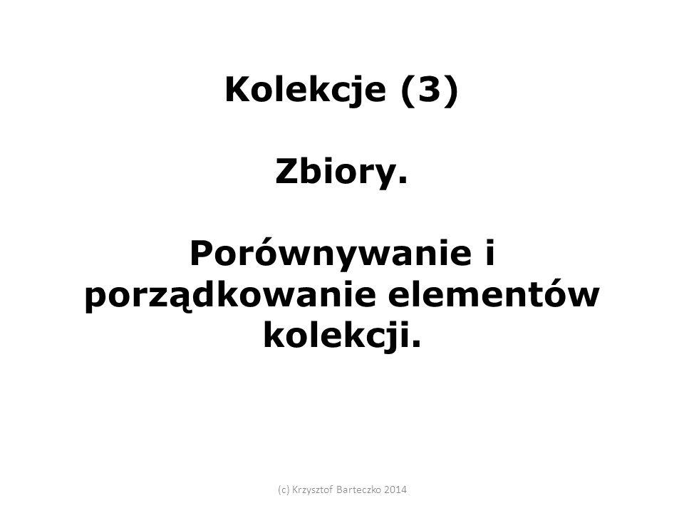Kolekcje (3) Zbiory. Porównywanie i porządkowanie elementów kolekcji. (c) Krzysztof Barteczko 2014
