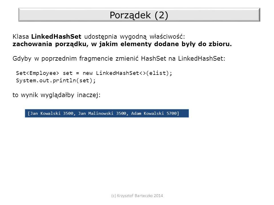 (c) Krzysztof Barteczko 2014 Porządek (2) Klasa LinkedHashSet udostępnia wygodną właściwość: zachowania porządku, w jakim elementy dodane były do zbioru.
