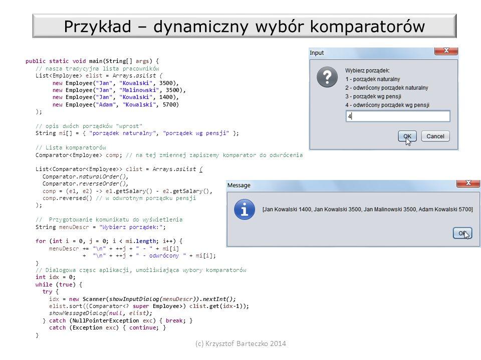 (c) Krzysztof Barteczko 2014 Przykład – dynamiczny wybór komparatorów public static void main(String[] args) { // nasza tradycyjna lista pracowników List elist = Arrays.asList ( new Employee( Jan , Kowalski , 3500), new Employee( Jan , Malinowski , 3500), new Employee( Jan , Kowalski , 1400), new Employee( Adam , Kowalski , 5700) ); // opis dwóch porządków wprost String mi[] = { porządek naturalny , porządek wg pensji }; // Lista komparatorów Comparator comp; // na tej zmiennej zapiszemy komparator do odwrócenia List > clist = Arrays.asList ( Comparator.naturalOrder(), Comparator.reverseOrder(), comp = (e1, e2) -> e1.getSalary() - e2.getSalary(), comp.reversed() // w odwrotnym porządku pensji ); // Przygotowanie komunikatu do wyświetlenia String menuDescr = Wybierz porządek: ; for (int i = 0, j = 0; i < mi.length; i++) { menuDescr += \n + ++j + - + mi[i] + \n + ++j + - odwrócony + mi[i]; } // Dialogowa częsc aplikacji, umożliwiająca wybory komparatorów int idx = 0; while (true) { try { idx = new Scanner(showInputDialog(menuDescr)).nextInt(); elist.sort((Comparator ) clist.get(idx-1)); showMessageDialog(null, elist); } catch (NullPointerException exc) { break; } catch (Exception exc) { continue; } }