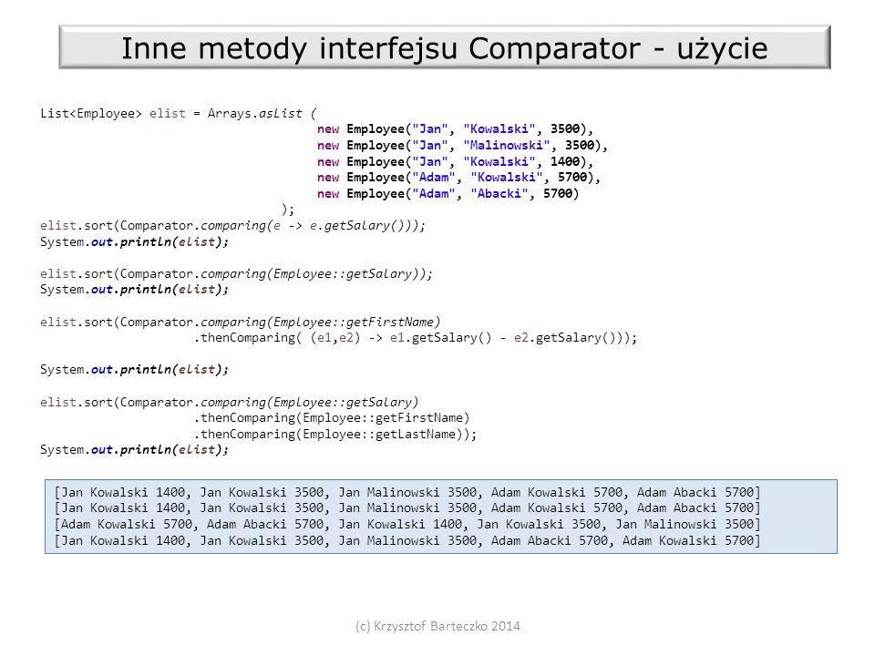 (c) Krzysztof Barteczko 2014 Inne metody interfejsu Comparator - użycie List elist = Arrays.asList ( new Employee( Jan , Kowalski , 3500), new Employee( Jan , Malinowski , 3500), new Employee( Jan , Kowalski , 1400), new Employee( Adam , Kowalski , 5700), new Employee( Adam , Abacki , 5700) ); elist.sort(Comparator.comparing(e -> e.getSalary())); System.out.println(elist); elist.sort(Comparator.comparing(Employee::getSalary)); System.out.println(elist); elist.sort(Comparator.comparing(Employee::getFirstName).thenComparing( (e1,e2) -> e1.getSalary() - e2.getSalary())); System.out.println(elist); elist.sort(Comparator.comparing(Employee::getSalary).thenComparing(Employee::getFirstName).thenComparing(Employee::getLastName)); System.out.println(elist); [Jan Kowalski 1400, Jan Kowalski 3500, Jan Malinowski 3500, Adam Kowalski 5700, Adam Abacki 5700] [Adam Kowalski 5700, Adam Abacki 5700, Jan Kowalski 1400, Jan Kowalski 3500, Jan Malinowski 3500] [Jan Kowalski 1400, Jan Kowalski 3500, Jan Malinowski 3500, Adam Abacki 5700, Adam Kowalski 5700]