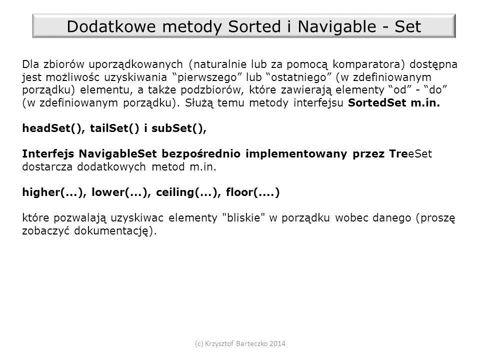 (c) Krzysztof Barteczko 2014 Dodatkowe metody Sorted i Navigable - Set Dla zbiorów uporządkowanych (naturalnie lub za pomocą komparatora) dostępna jest możliwośc uzyskiwania pierwszego lub ostatniego (w zdefiniowanym porządku) elementu, a także podzbiorów, które zawierają elementy od - do (w zdefiniowanym porządku).