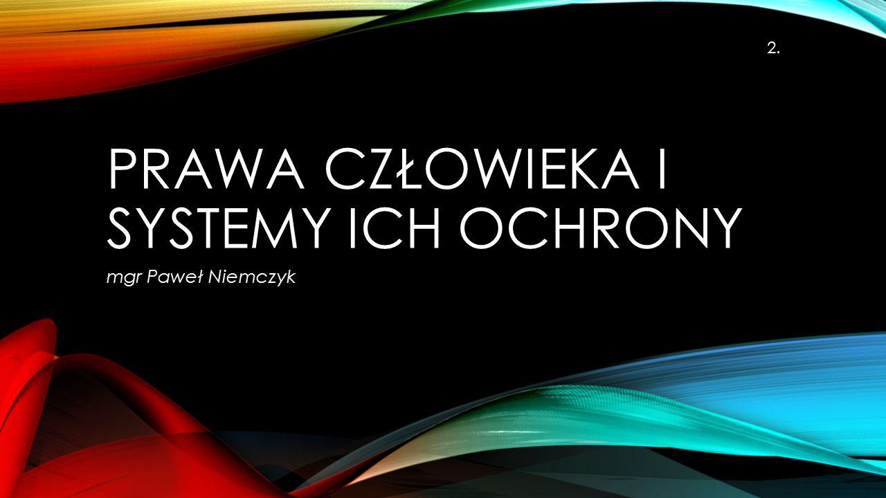 PRAWA CZŁOWIEKA I SYSTEMY ICH OCHRONY mgr Paweł Niemczyk 2.