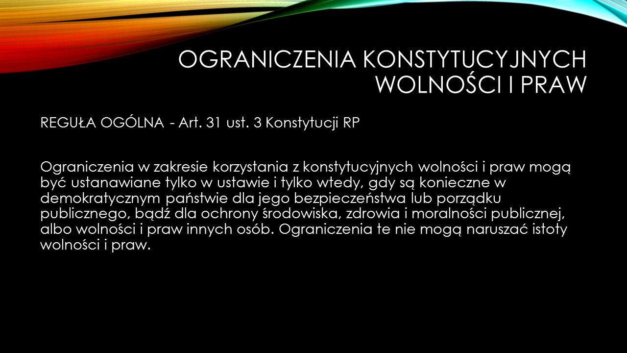 OGRANICZENIA KONSTYTUCYJNYCH WOLNOŚCI I PRAW REGUŁA OGÓLNA - Art. 31 ust. 3 Konstytucji RP Ograniczenia w zakresie korzystania z konstytucyjnych wolno