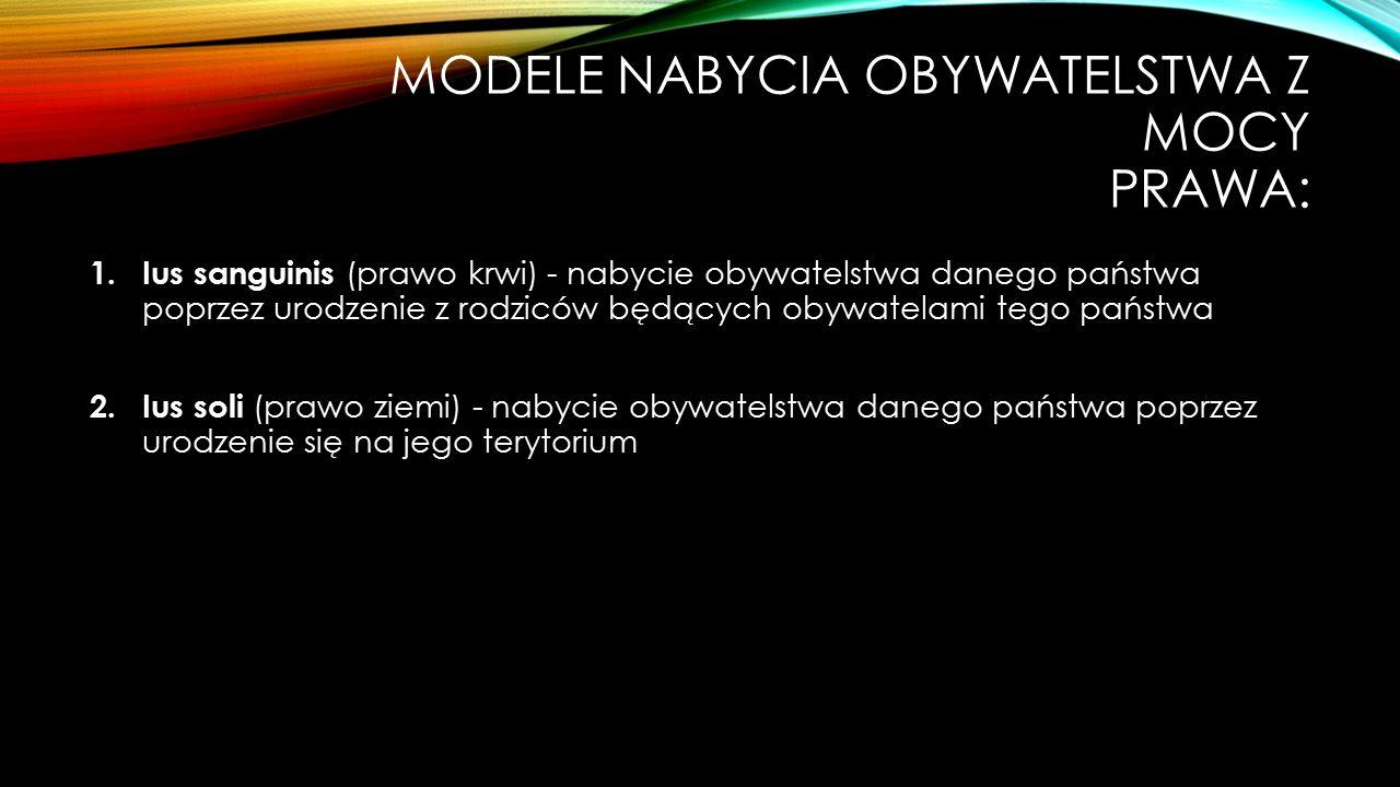 MODELE NABYCIA OBYWATELSTWA Z MOCY PRAWA: 1. Ius sanguinis (prawo krwi) - nabycie obywatelstwa danego państwa poprzez urodzenie z rodziców będących ob