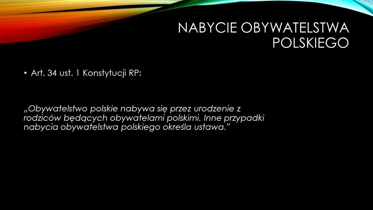 """NABYCIE OBYWATELSTWA POLSKIEGO Art. 34 ust. 1 Konstytucji RP: """"Obywatelstwo polskie nabywa się przez urodzenie z rodziców będących obywatelami polskim"""