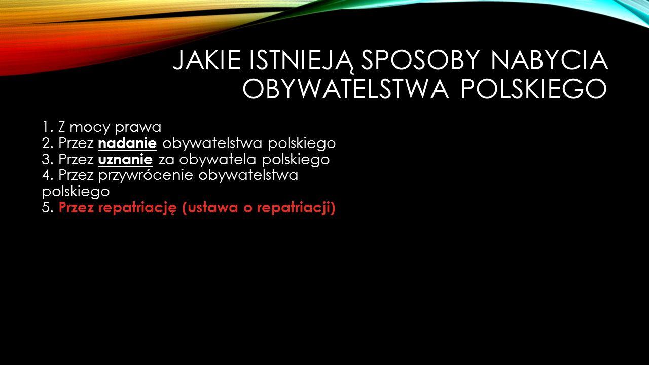 JAKIE ISTNIEJĄ SPOSOBY NABYCIA OBYWATELSTWA POLSKIEGO 1. Z mocy prawa 2. Przez nadanie obywatelstwa polskiego 3. Przez uznanie za obywatela polskiego