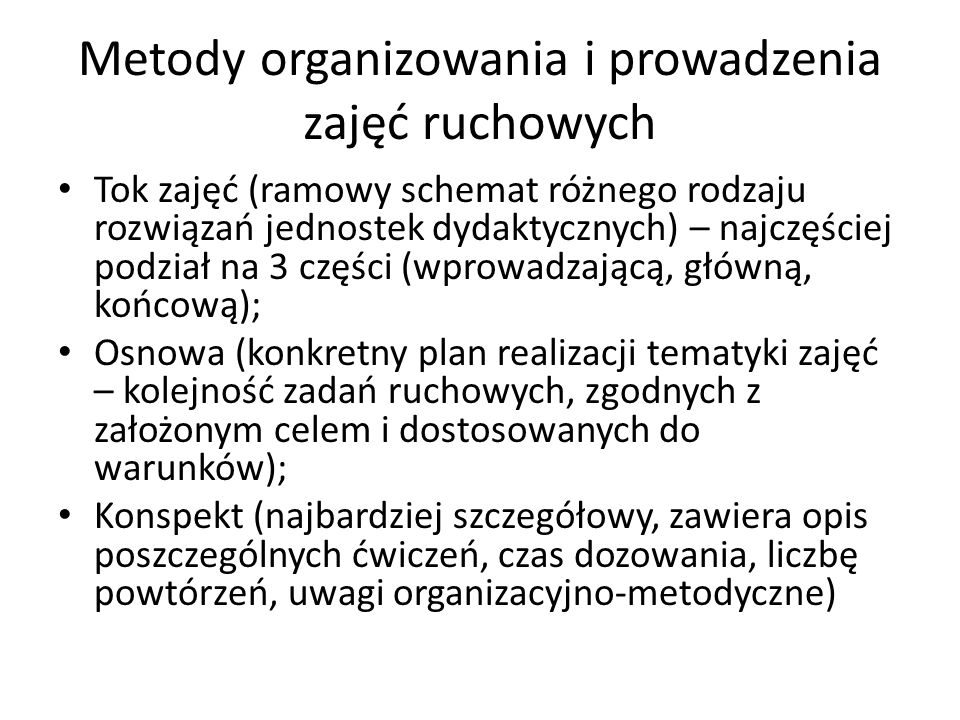 Metody organizowania i prowadzenia zajęć ruchowych Tok zajęć (ramowy schemat różnego rodzaju rozwiązań jednostek dydaktycznych) – najczęściej podział