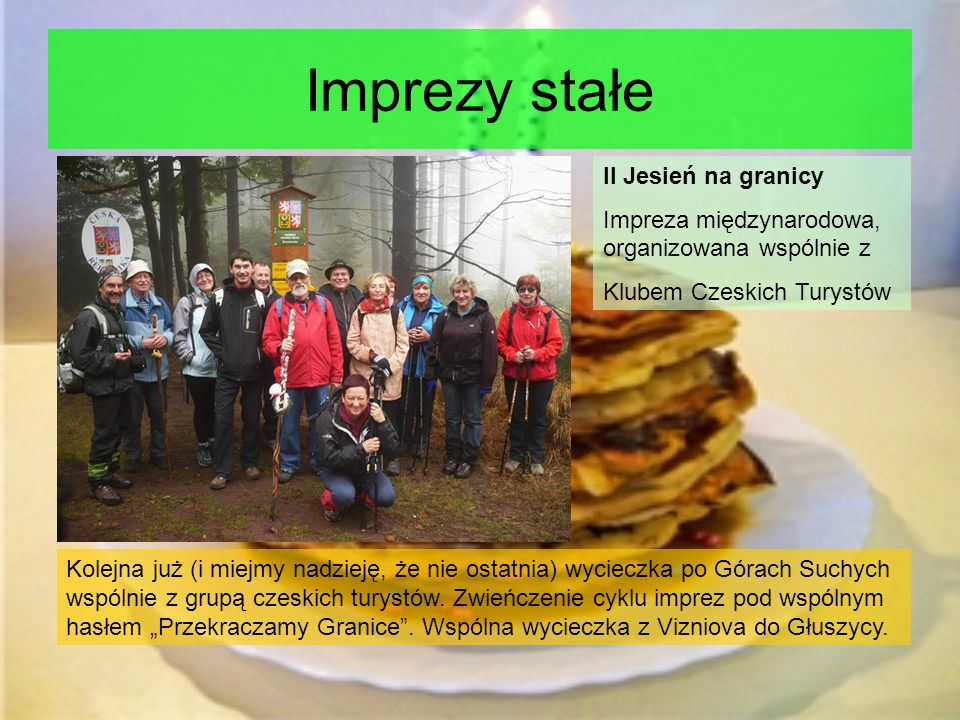 Imprezy stałe II Jesień na granicy Impreza międzynarodowa, organizowana wspólnie z Klubem Czeskich Turystów Kolejna już (i miejmy nadzieję, że nie ostatnia) wycieczka po Górach Suchych wspólnie z grupą czeskich turystów.