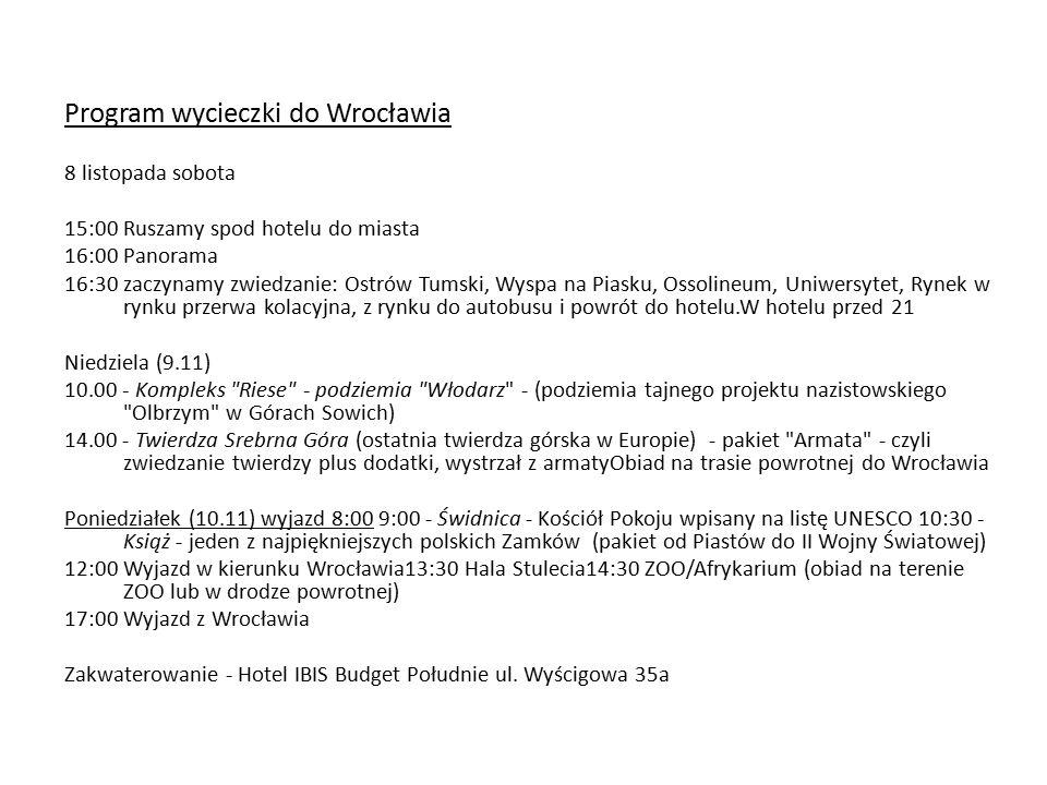 Program wycieczki do Wrocławia 8 listopada sobota 15:00 Ruszamy spod hotelu do miasta 16:00 Panorama 16:30 zaczynamy zwiedzanie: Ostrów Tumski, Wyspa na Piasku, Ossolineum, Uniwersytet, Rynek w rynku przerwa kolacyjna, z rynku do autobusu i powrót do hotelu.W hotelu przed 21 Niedziela (9.11) 10.00 - Kompleks Riese - podziemia Włodarz - (podziemia tajnego projektu nazistowskiego Olbrzym w Górach Sowich) 14.00 - Twierdza Srebrna Góra (ostatnia twierdza górska w Europie) - pakiet Armata - czyli zwiedzanie twierdzy plus dodatki, wystrzał z armatyObiad na trasie powrotnej do Wrocławia Poniedziałek (10.11) wyjazd 8:00 9:00 - Świdnica - Kościół Pokoju wpisany na listę UNESCO 10:30 - Książ - jeden z najpiękniejszych polskich Zamków (pakiet od Piastów do II Wojny Światowej) 12:00 Wyjazd w kierunku Wrocławia13:30 Hala Stulecia14:30 ZOO/Afrykarium (obiad na terenie ZOO lub w drodze powrotnej) 17:00 Wyjazd z Wrocławia Zakwaterowanie - Hotel IBIS Budget Południe ul.