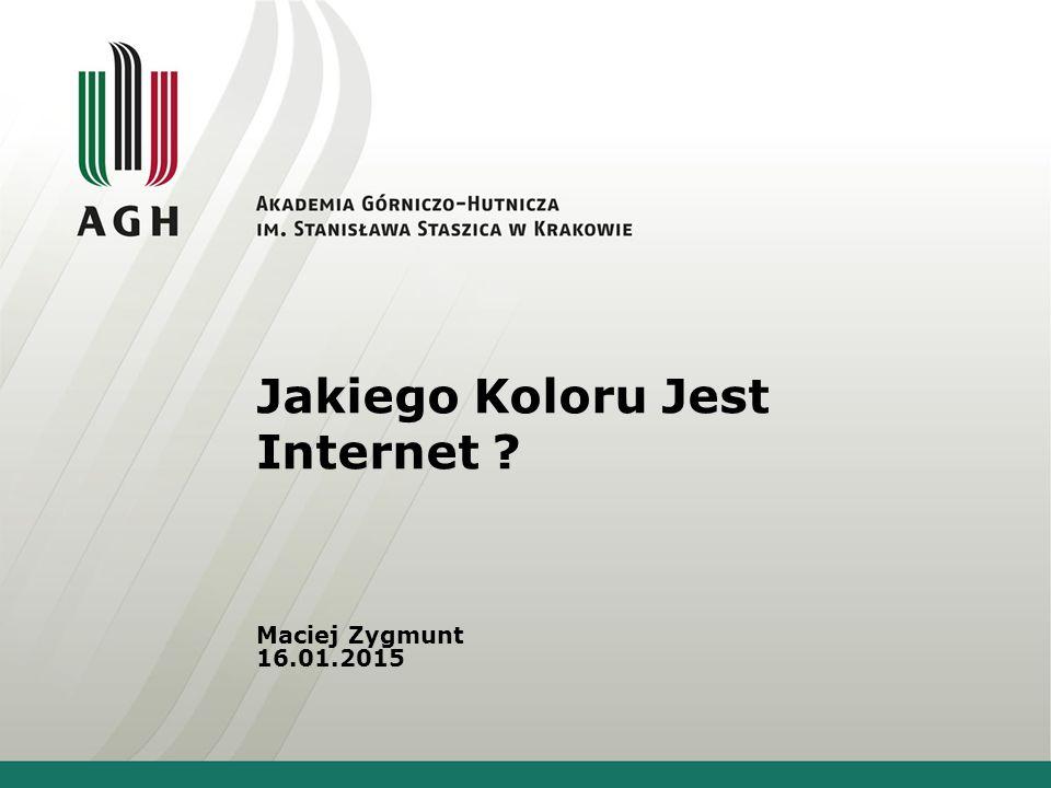 Jakiego Koloru Jest Internet ? Maciej Zygmunt 16.01.2015