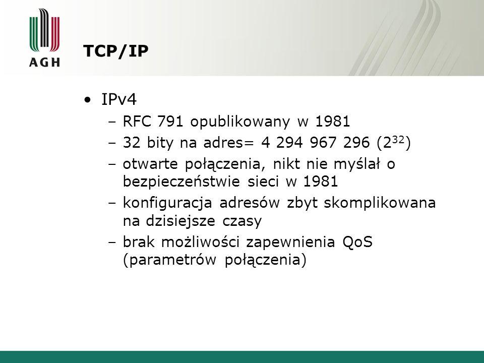 TCP/IP IPv4 –RFC 791 opublikowany w 1981 –32 bity na adres= 4 294 967 296 (2 32 ) –otwarte połączenia, nikt nie myślał o bezpieczeństwie sieci w 1981 –konfiguracja adresów zbyt skomplikowana na dzisiejsze czasy –brak możliwości zapewnienia QoS (parametrów połączenia)