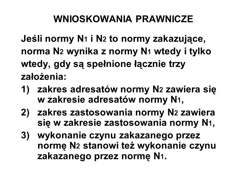 WNIOSKOWANIA PRAWNICZE Jeśli normy N 1 i N 2 to normy zakazujące, norma N 2 wynika z normy N 1 wtedy i tylko wtedy, gdy są spełnione łącznie trzy zało