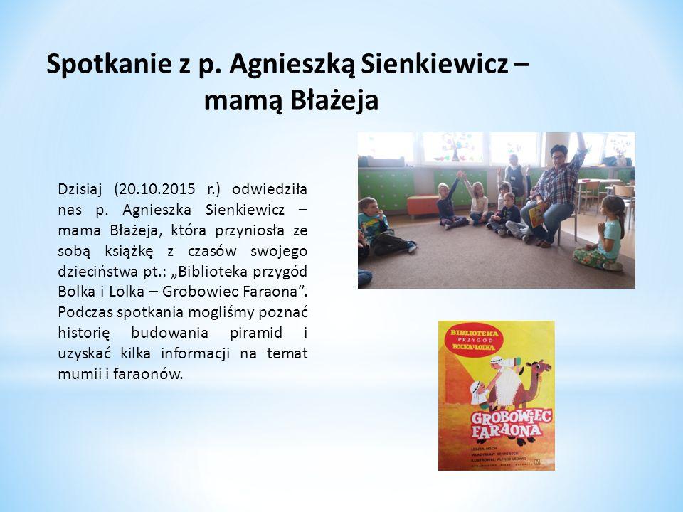 Spotkanie z p. Agnieszką Sienkiewicz – mamą Błażeja Dzisiaj (20.10.2015 r.) odwiedziła nas p. Agnieszka Sienkiewicz – mama Błażeja, która przyniosła z