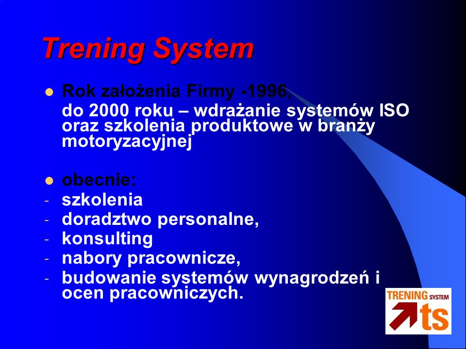 Trening System Rok założenia Firmy -1996, do 2000 roku – wdrażanie systemów ISO oraz szkolenia produktowe w branży motoryzacyjnej obecnie: - szkolenia - doradztwo personalne, - konsulting - nabory pracownicze, - budowanie systemów wynagrodzeń i ocen pracowniczych.