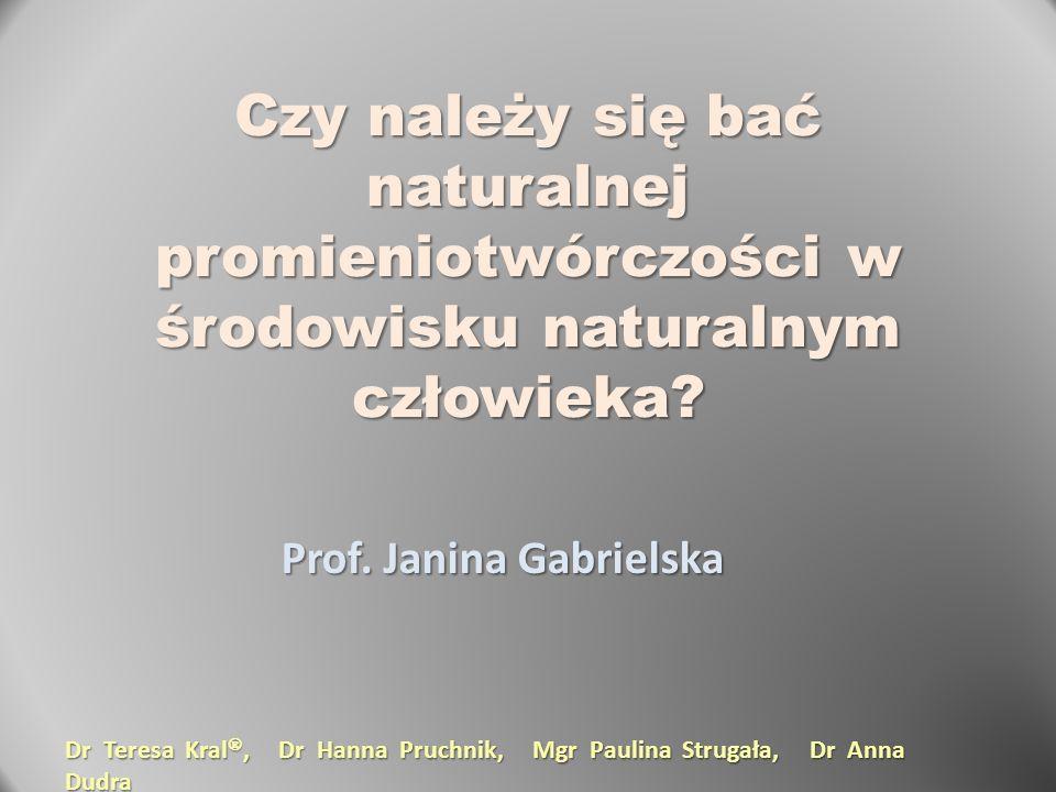 Czy należy się bać naturalnej promieniotwórczości w środowisku naturalnym człowieka? Prof. Janina Gabrielska Dr Teresa Kral , Dr Hanna Pruchnik, Mgr