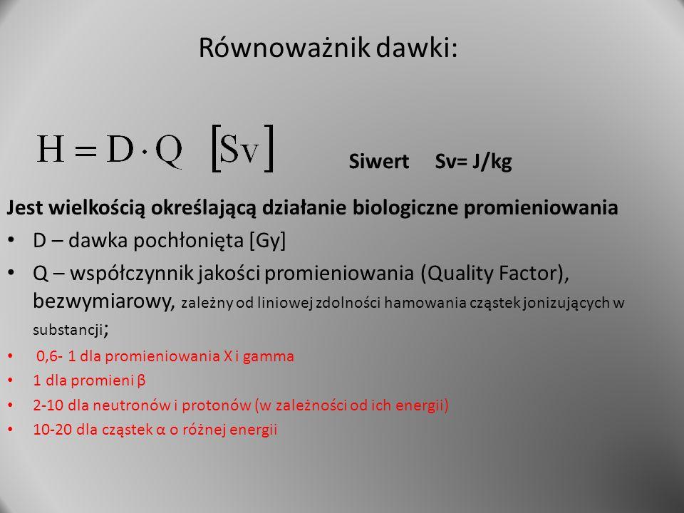 Równoważnik dawki: Jest wielkością określającą działanie biologiczne promieniowania D – dawka pochłonięta [Gy] Q – współczynnik jakości promieniowania