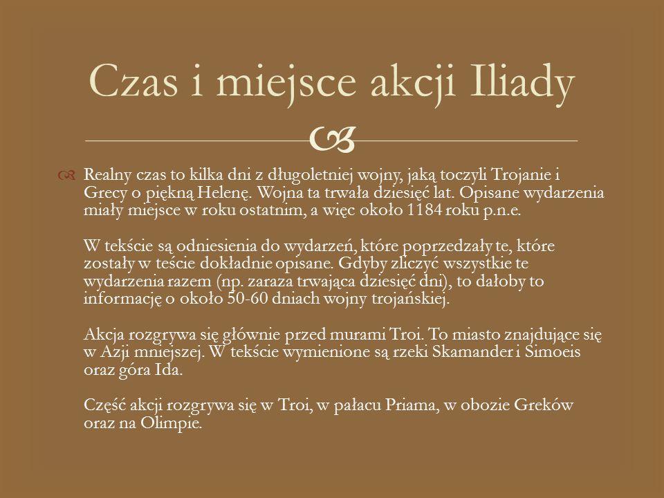   Realny czas to kilka dni z długoletniej wojny, jaką toczyli Trojanie i Grecy o piękną Helenę. Wojna ta trwała dziesięć lat. Opisane wydarzenia mia