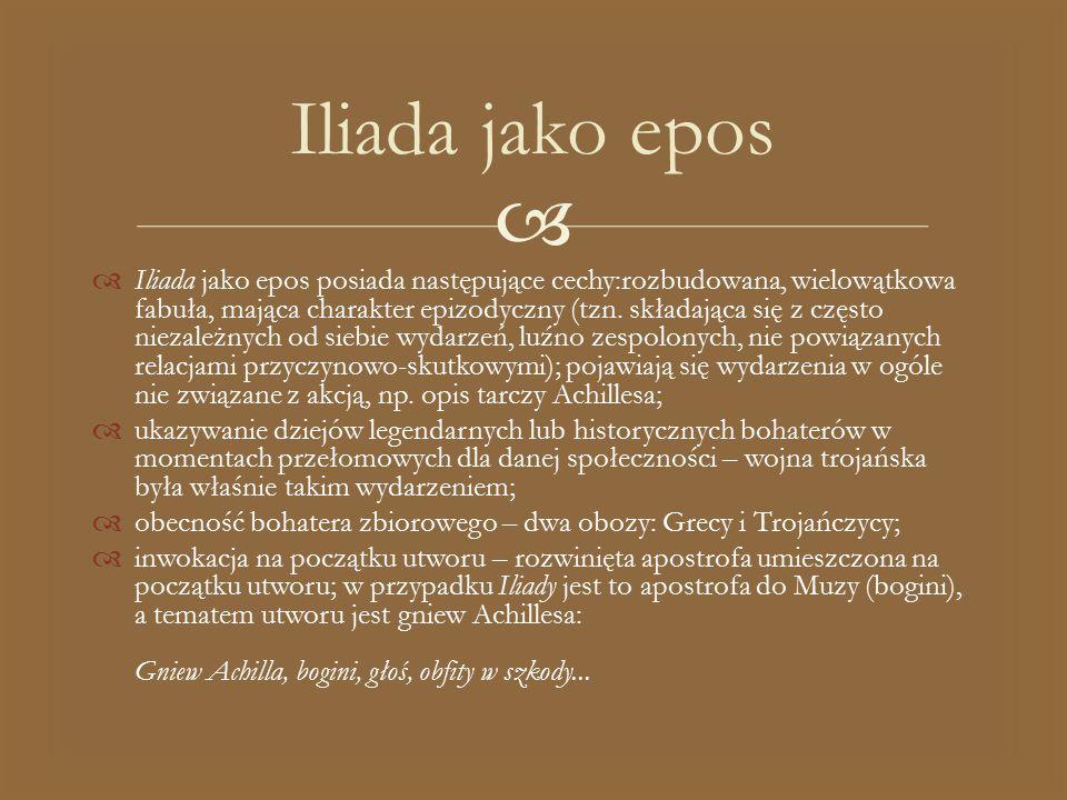   Iliada jako epos posiada następujące cechy:rozbudowana, wielowątkowa fabuła, mająca charakter epizodyczny (tzn. składająca się z często niezależny