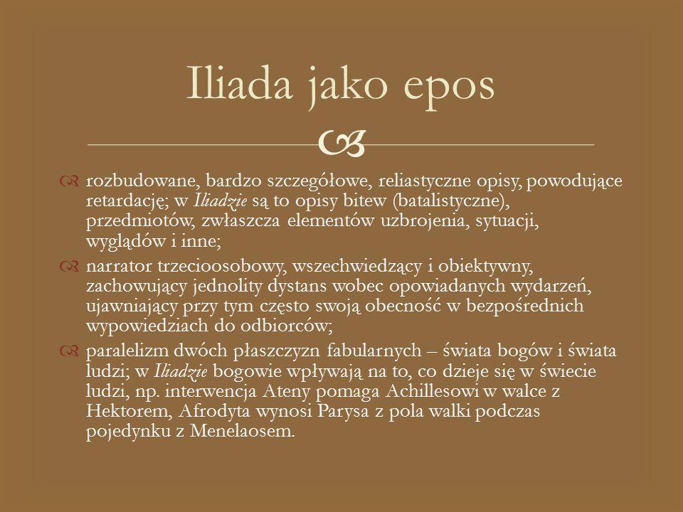   rozbudowane, bardzo szczegółowe, reliastyczne opisy, powodujące retardację; w Iliadzie są to opisy bitew (batalistyczne), przedmiotów, zwłaszcza e