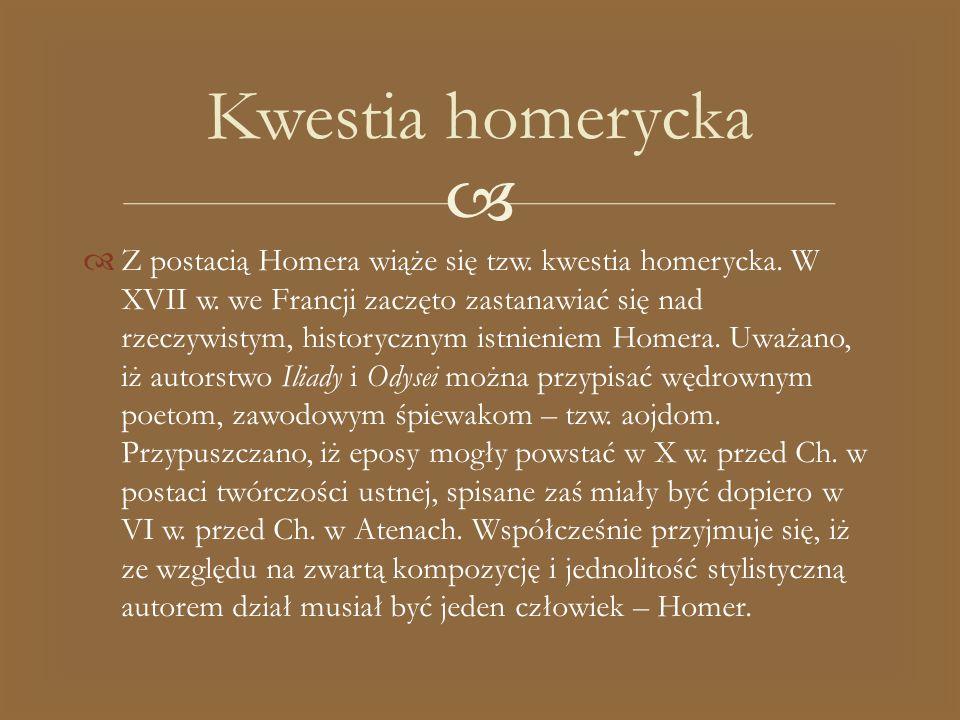   Z postacią Homera wiąże się tzw. kwestia homerycka. W XVII w. we Francji zaczęto zastanawiać się nad rzeczywistym, historycznym istnieniem Homera.