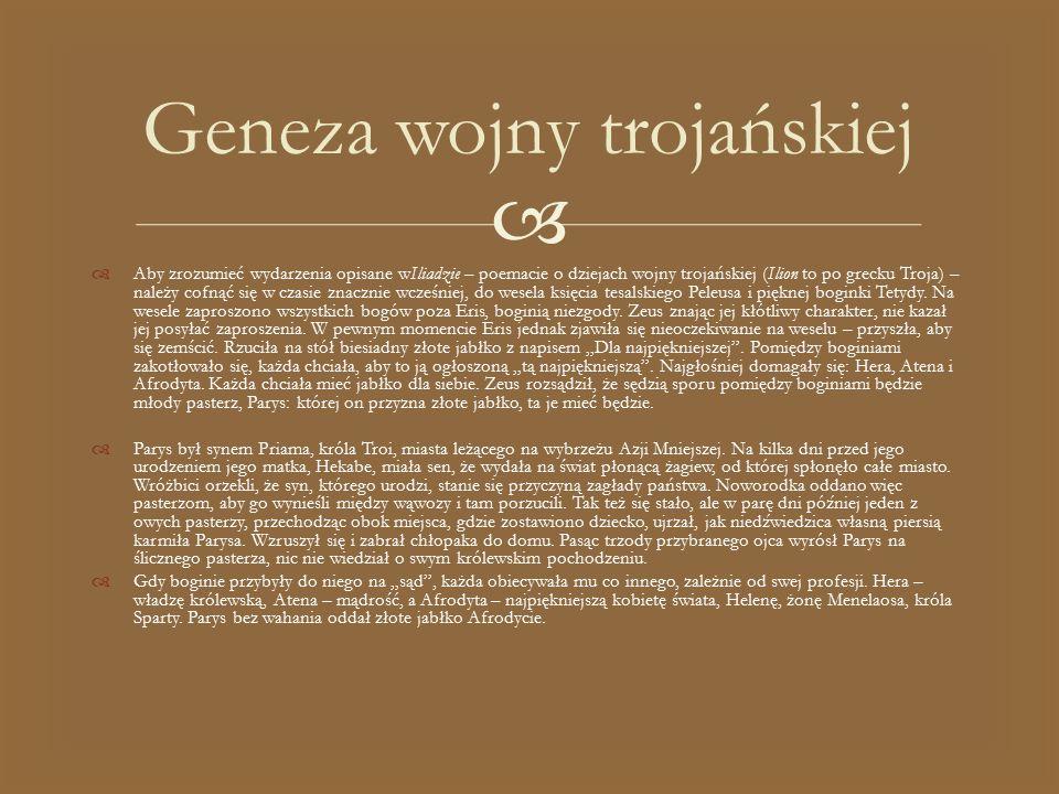   Aby zrozumieć wydarzenia opisane wIliadzie – poemacie o dziejach wojny trojańskiej (Ilion to po grecku Troja) – należy cofnąć się w czasie znaczni