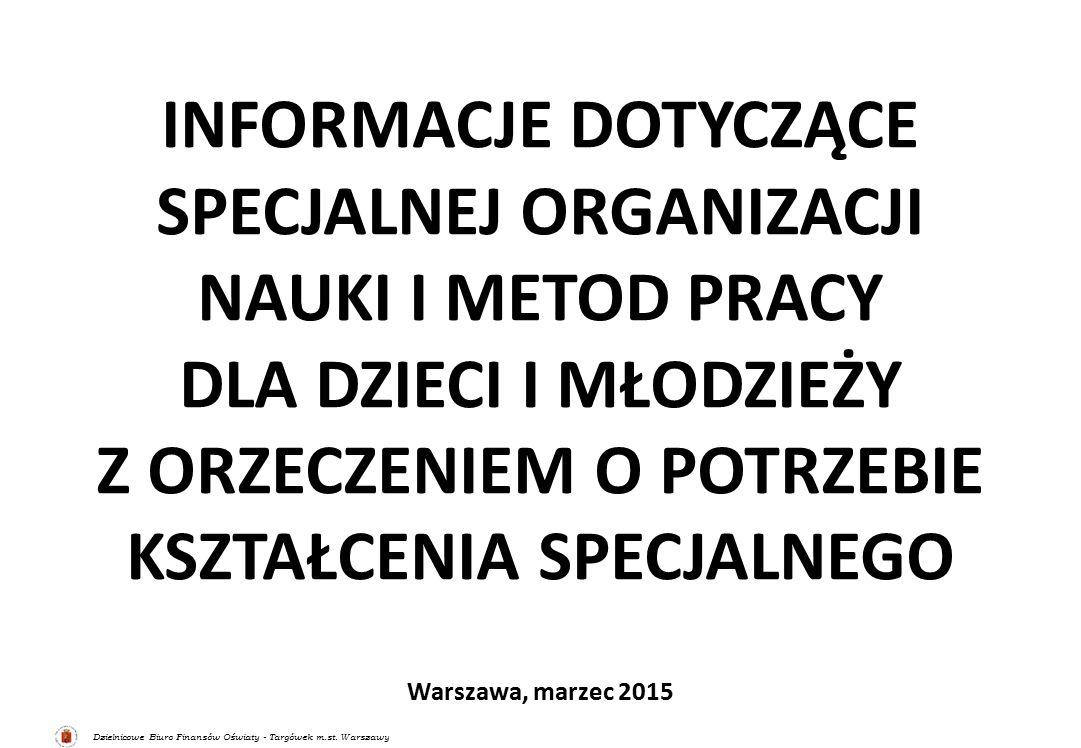 Dzielnicowe Biuro Finansów Oświaty - Targówek m.st. Warszawy INFORMACJE DOTYCZĄCE SPECJALNEJ ORGANIZACJI NAUKI I METOD PRACY DLA DZIECI I MŁODZIEŻY Z