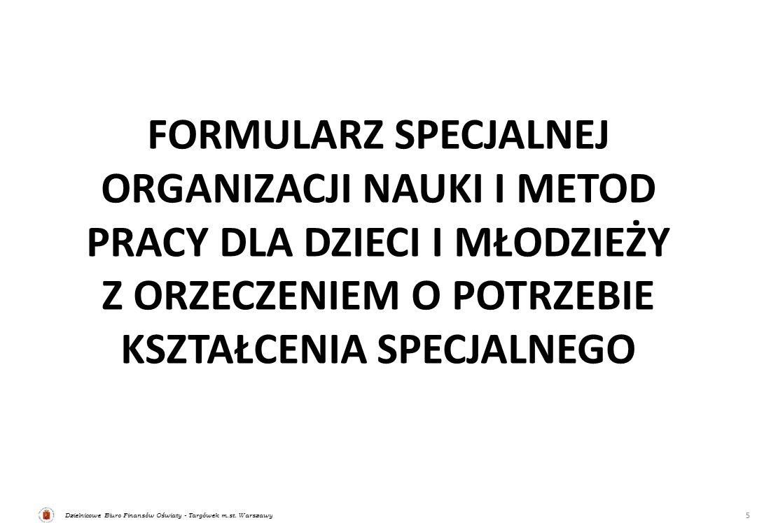 Dzielnicowe Biuro Finansów Oświaty - Targówek m.st. Warszawy FORMULARZ SPECJALNEJ ORGANIZACJI NAUKI I METOD PRACY DLA DZIECI I MŁODZIEŻY Z ORZECZENIEM