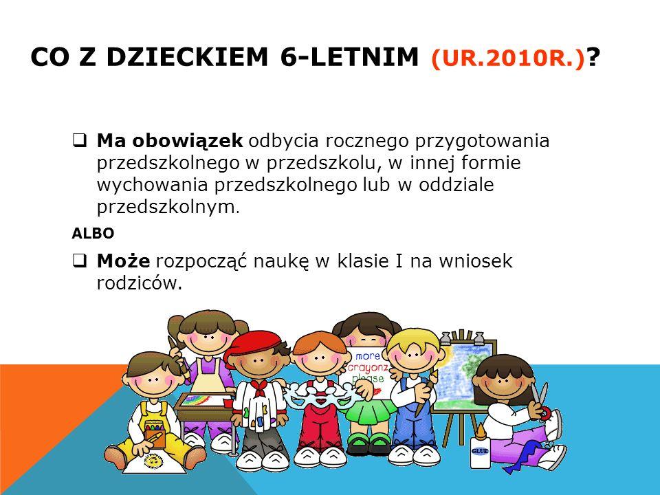 CO Z DZIECKIEM 6-LETNIM (UR.2010R.) ?  Ma obowiązek odbycia rocznego przygotowania przedszkolnego w przedszkolu, w innej formie wychowania przedszkol