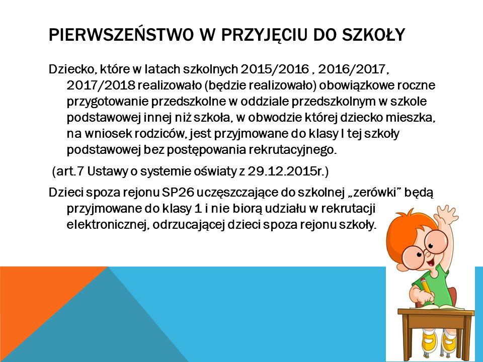 PIERWSZEŃSTWO W PRZYJĘCIU DO SZKOŁY Dziecko, które w latach szkolnych 2015/2016, 2016/2017, 2017/2018 realizowało (będzie realizowało) obowiązkowe roc