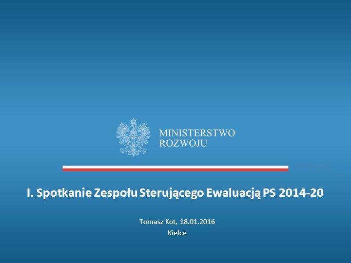I. Spotkanie Zespołu Sterującego Ewaluacją PS 2014-20 Tomasz Kot, 18.01.2016 Kielce