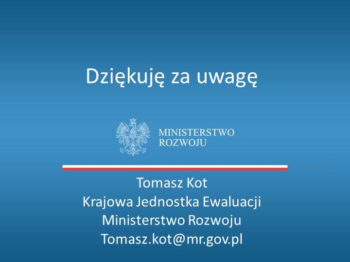 Dziękuję za uwagę Tomasz Kot Krajowa Jednostka Ewaluacji Ministerstwo Rozwoju Tomasz.kot@mr.gov.pl