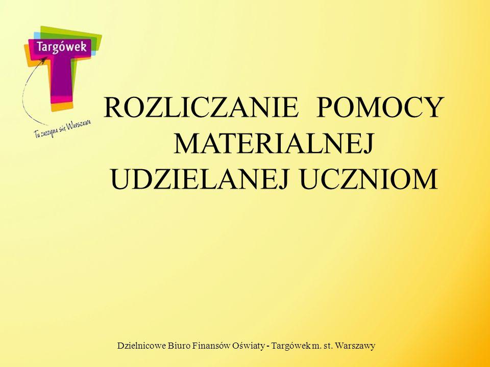 ROZLICZANIE POMOCY MATERIALNEJ UDZIELANEJ UCZNIOM Dzielnicowe Biuro Finansów Oświaty - Targówek m. st. Warszawy