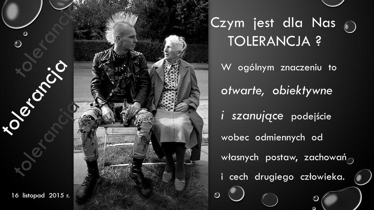 16 listopad 2015 r. tolerancja Czym jest dla Nas TOLERANCJA ? W ogólnym znaczeniu to otwarte, obiektywne i szanujące podejście wobec odmiennych od wła