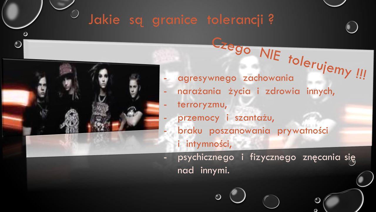 Jakie są granice tolerancji ? Czego NIE tolerujemy !!! -agresywnego zachowania -narażania życia i zdrowia innych, -terroryzmu, -przemocy i szantażu, -