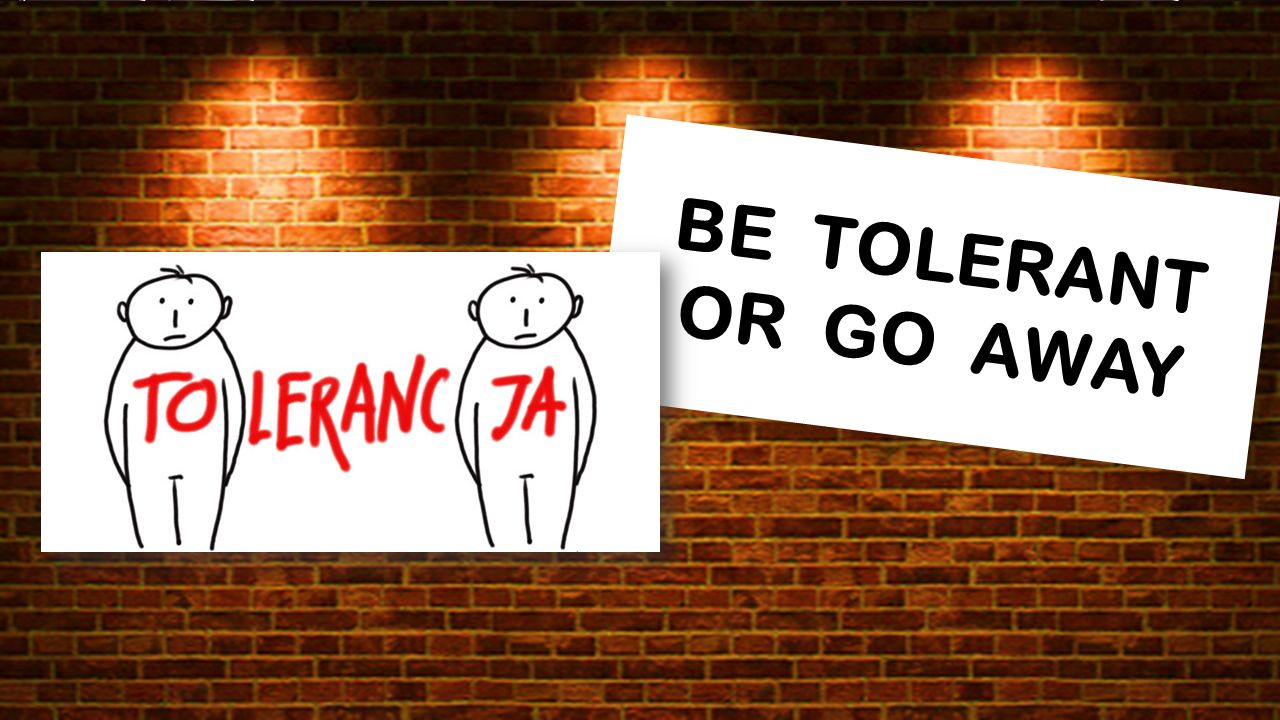 BE TOLERANT OR GO AWAY BE TOLERANT OR GO AWAY