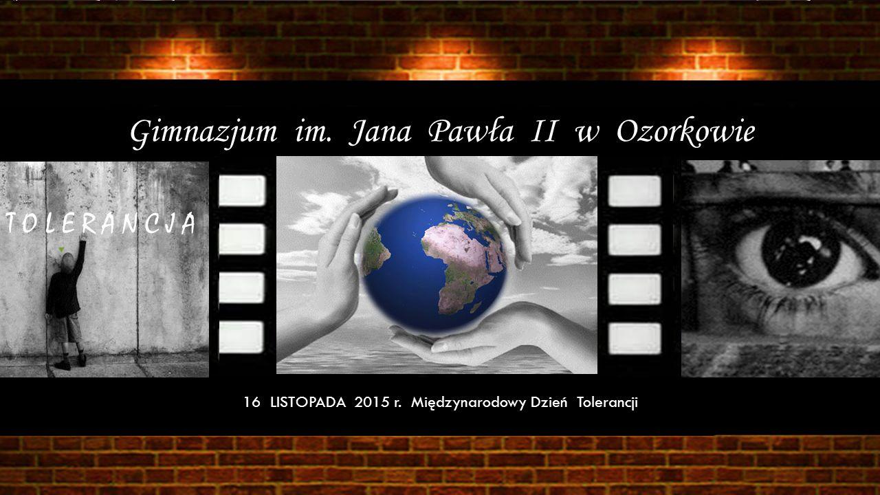Gimnazjum im. Jana Pawła II w Ozorkowie T O L E R A N C J A 16 LISTOPADA 2015 r. Międzynarodowy Dzień Tolerancji